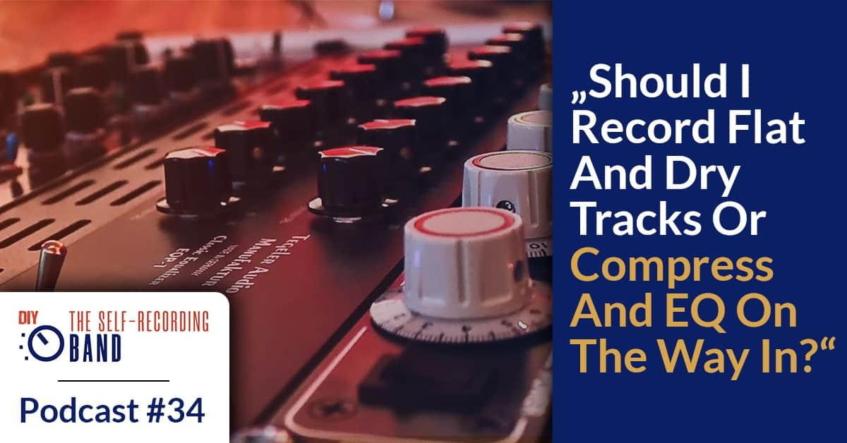 "#34: ""Should I Record Flat And Dry Tracks Or Compress And EQ On The Way In?"""
