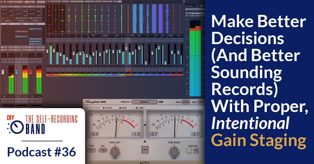 #36: Make Better Decisions (And Better Sounding Records) With Proper, Intentional Gain Staging