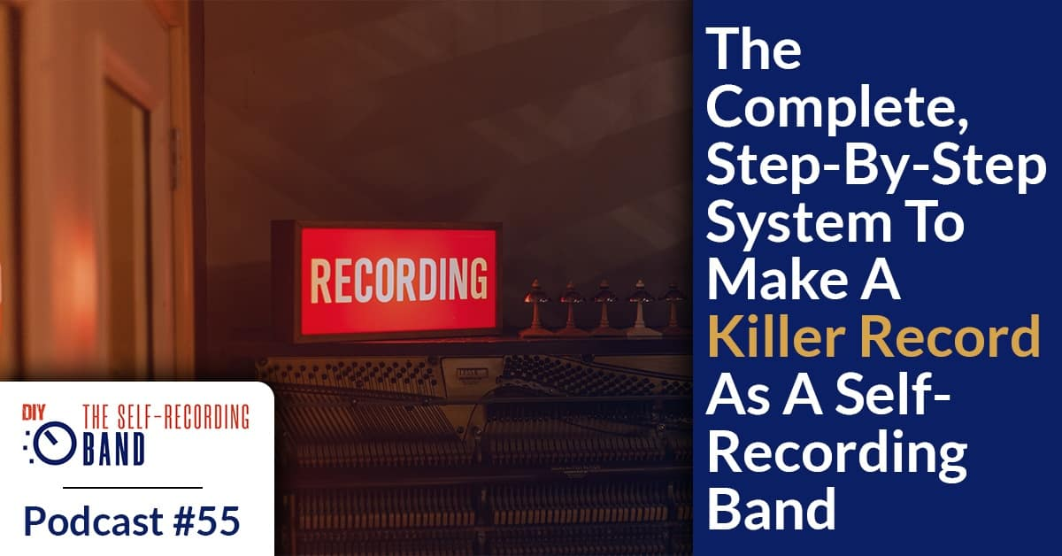 #55: The Complete Step-By-Step System To Make A Killer Record As A Self-Recording Band