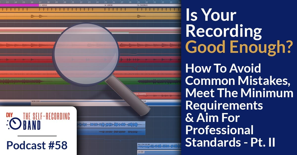 #58: Is Your Recording Good Enough? How To Avoid Common Mistakes, Meet The Minimum Requirements & Aim For Professional Standards – Pt. 2
