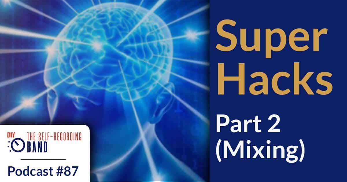 87: Super Hacks – Part 2 (Mixing)